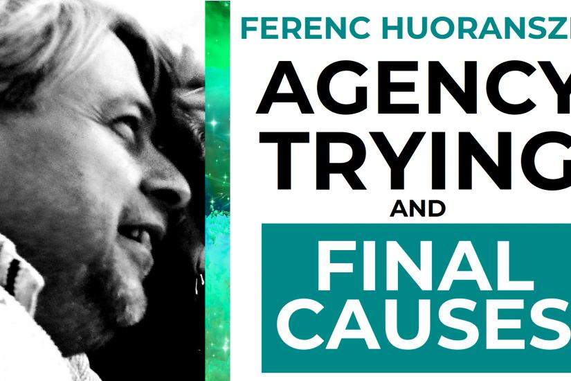 Agency, Trying and Final Causes with Ferenc Huoranszki